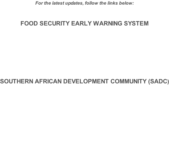 For the latest updates, follow the links below:  FOOD SECURITY EARLY WARNING SYSTEM      SOUTHERN AFRICAN DEVELOPMENT COMMUNITY (SADC)